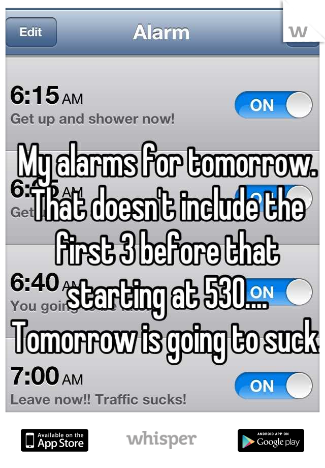 My alarms for tomorrow. That doesn't include the first 3 before that starting at 530.... Tomorrow is going to suck.