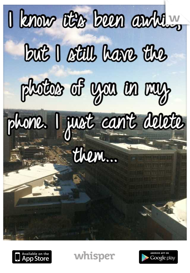 I know it's been awhile, but I still have the photos of you in my phone. I just can't delete them...