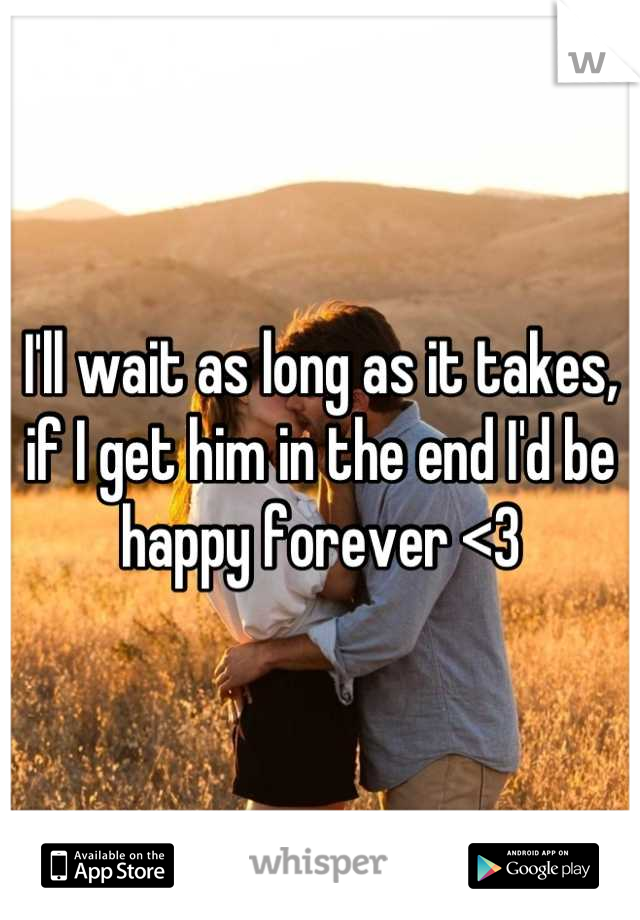 I'll wait as long as it takes, if I get him in the end I'd be happy forever <3
