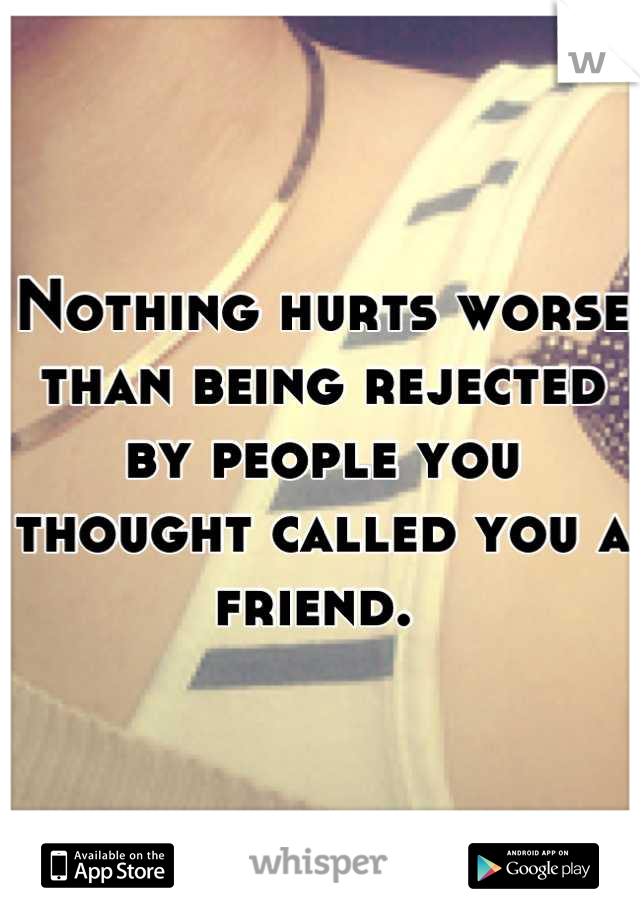 Nothing hurts worse than being rejected by people you thought called you a friend.