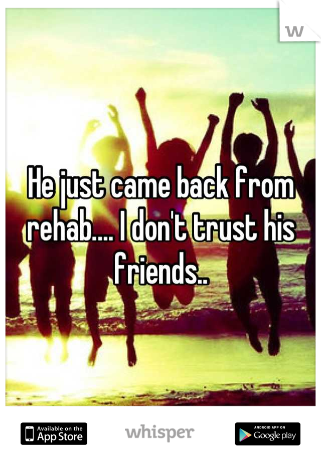 He just came back from rehab.... I don't trust his friends..