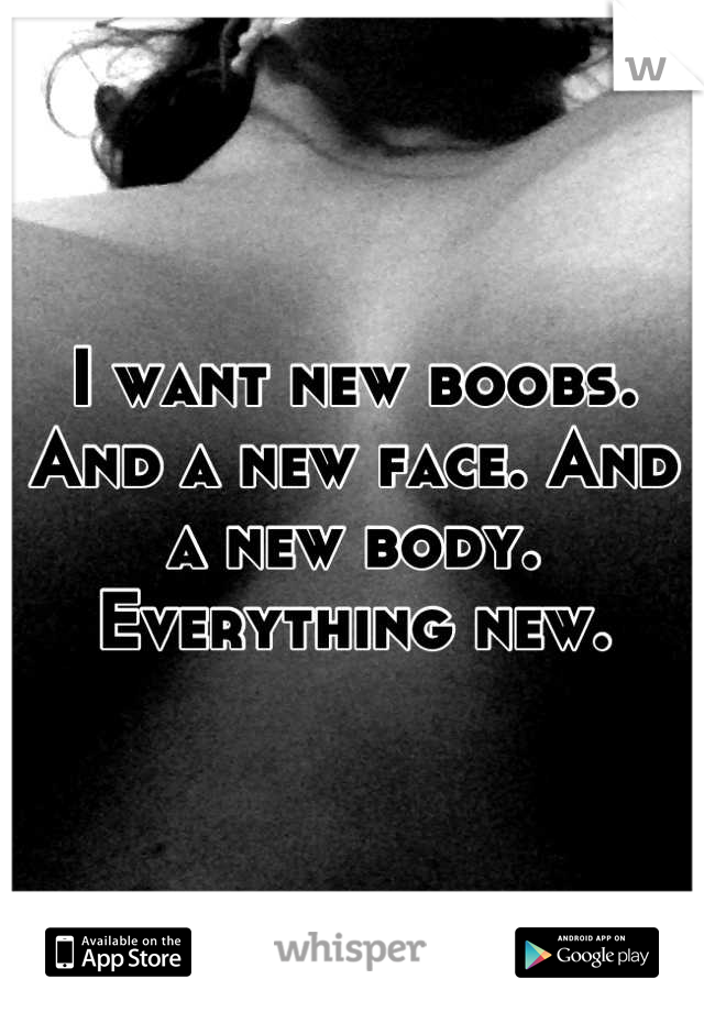 I want new boobs. And a new face. And a new body. Everything new.