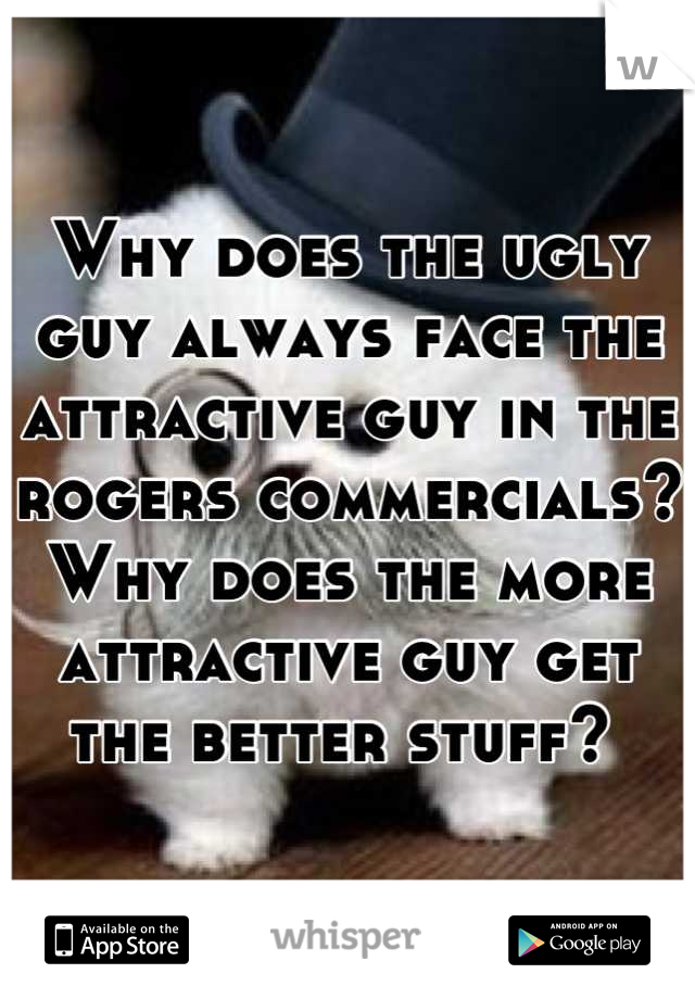 Why does the ugly guy always face the attractive guy in the rogers commercials? Why does the more attractive guy get the better stuff?