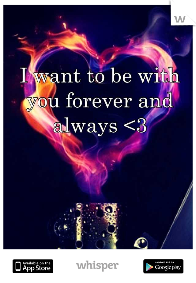I want to be with you forever and always <3
