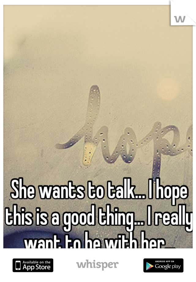 She wants to talk... I hope this is a good thing... I really want to be with her...