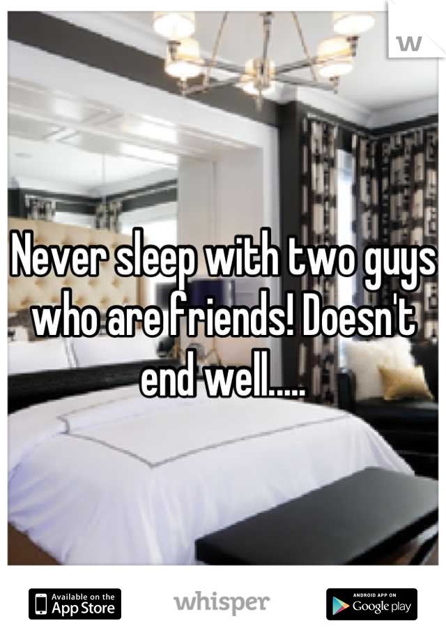 Never sleep with two guys who are friends! Doesn't end well.....