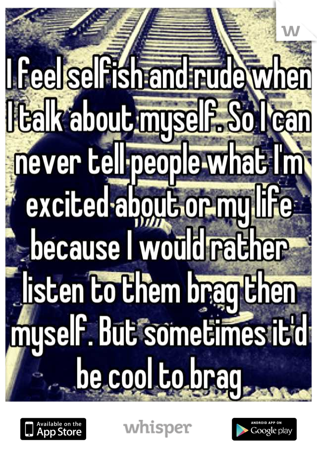I feel selfish and rude when I talk about myself. So I can never tell people what I'm excited about or my life because I would rather listen to them brag then myself. But sometimes it'd be cool to brag