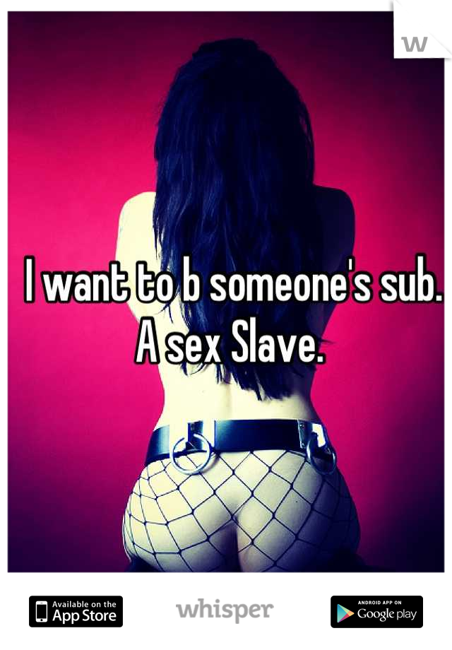 I want to b someone's sub. A sex Slave.