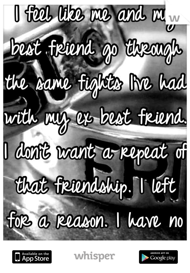 I feel like me and my best friend go through the same fights I've had with my ex best friend. I don't want a repeat of that friendship. I left for a reason. I have no idea what to do. 😔