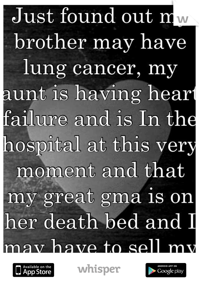 """Just found out my brother may have lung cancer, my aunt is having heart failure and is In the hospital at this very moment and that my great gma is on her death bed and I may have to sell my horse..:""""("""