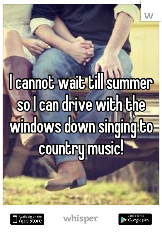 I cannot wait till summer so I can drive with the windows down singing to country music!