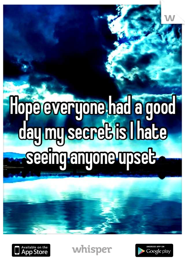Hope everyone had a good day my secret is I hate seeing anyone upset
