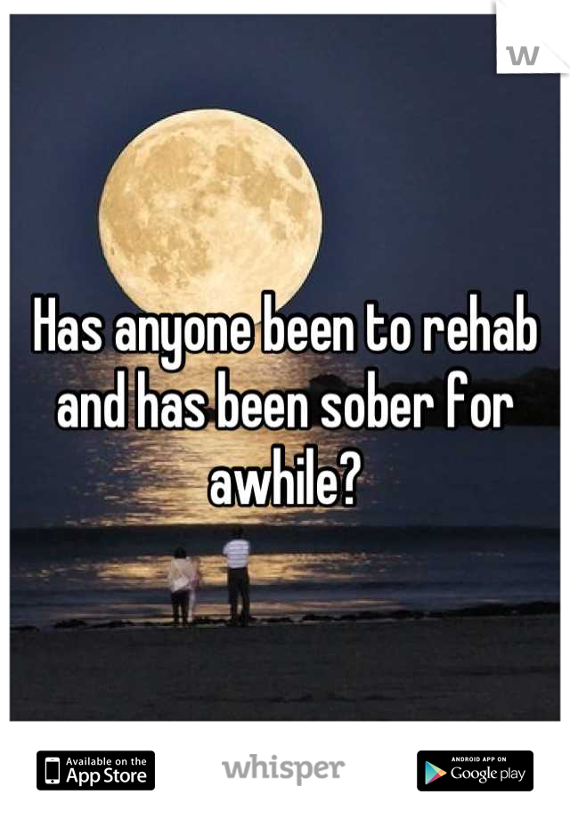 Has anyone been to rehab and has been sober for awhile?