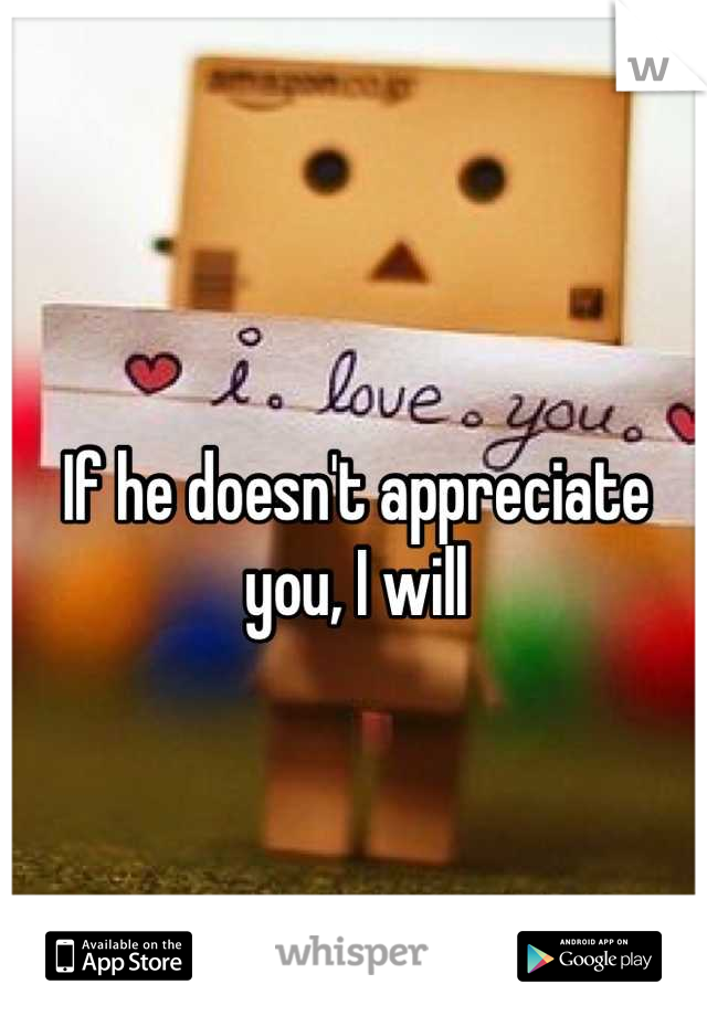 If he doesn't appreciate you, I will