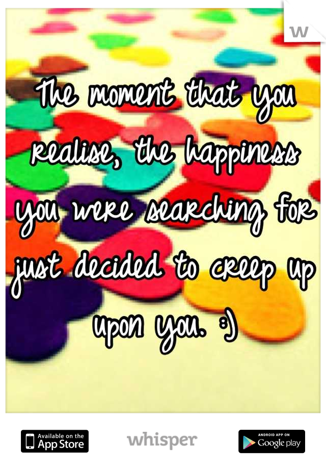 The moment that you realise, the happiness you were searching for just decided to creep up upon you. :)