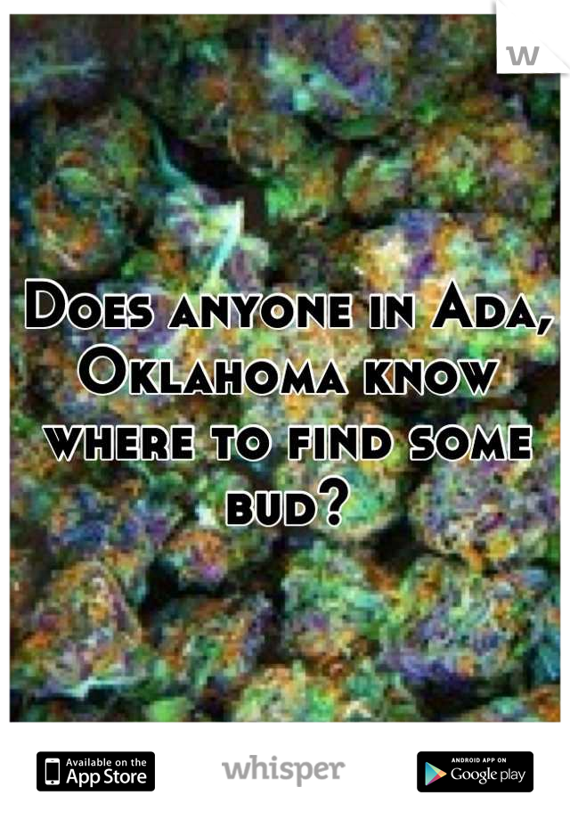 Does anyone in Ada, Oklahoma know where to find some bud?