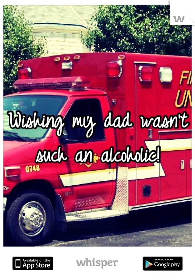 Wishing my dad wasn't such an alcoholic!