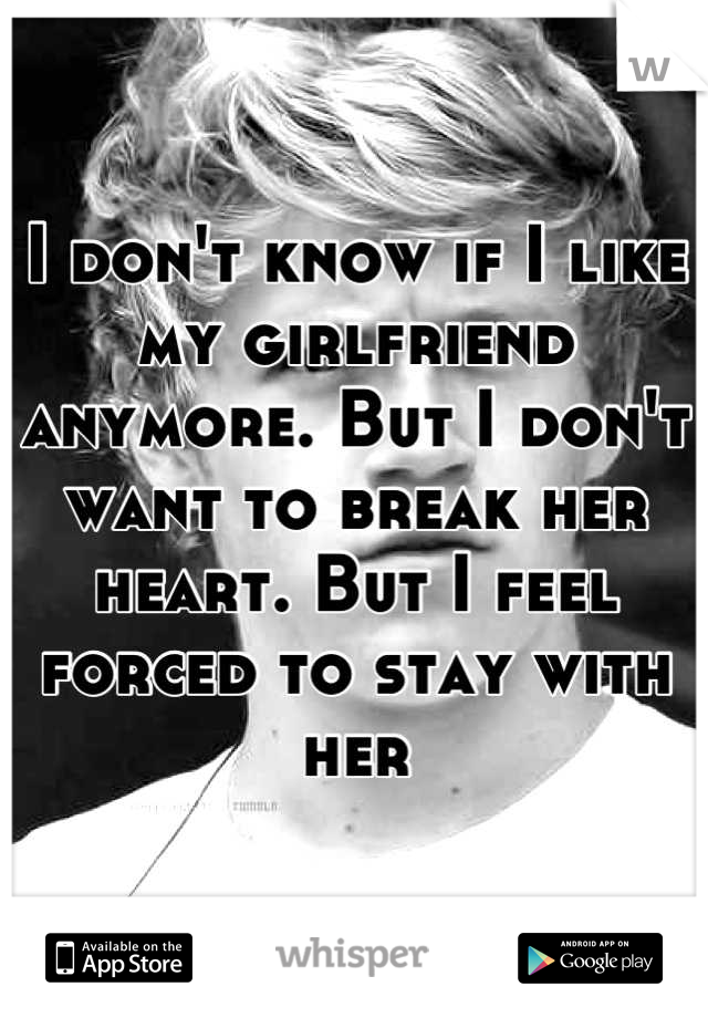 I don't know if I like my girlfriend anymore. But I don't want to break her heart. But I feel forced to stay with her