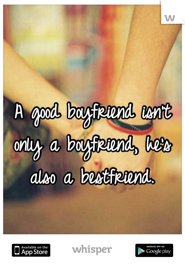 A good boyfriend isn't only a boyfriend, he's also a bestfriend.