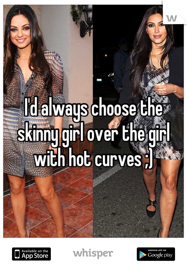 I'd always choose the skinny girl over the girl with hot curves ;)