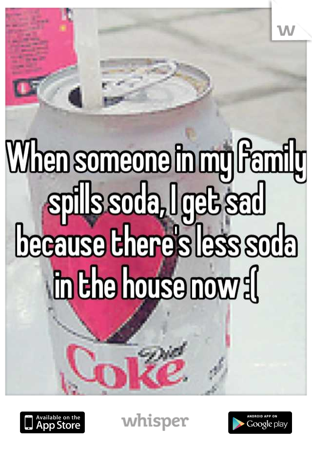 When someone in my family spills soda, I get sad because there's less soda in the house now :(