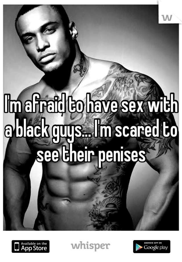 I'm afraid to have sex with a black guys... I'm scared to see their penises