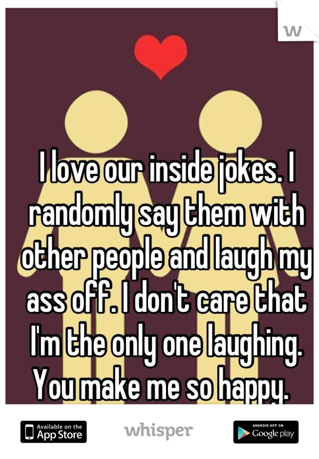 I love our inside jokes. I randomly say them with other people and laugh my ass off. I don't care that I'm the only one laughing. You make me so happy.