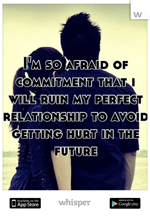 I'm so afraid of commitment that i will ruin my perfect relationship to avoid getting hurt in the future