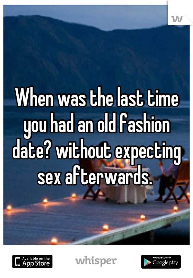 When was the last time you had an old fashion date? without expecting sex afterwards.