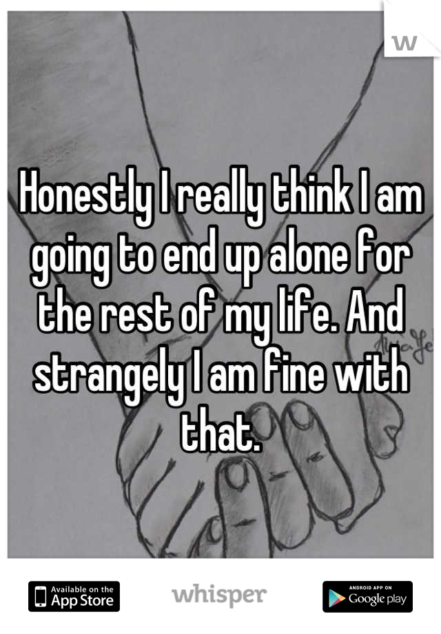 Honestly I really think I am going to end up alone for the rest of my life. And strangely I am fine with that.