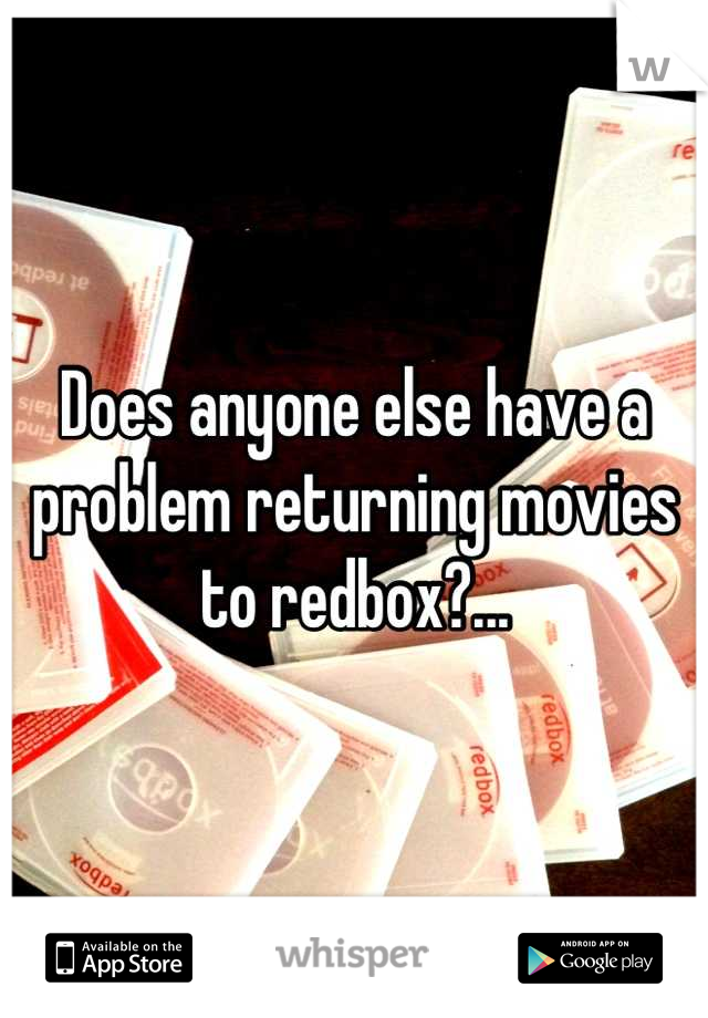 Does anyone else have a problem returning movies to redbox?...