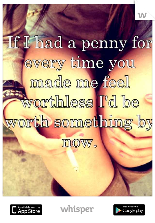 If I had a penny for every time you made me feel worthless I'd be worth something by now.