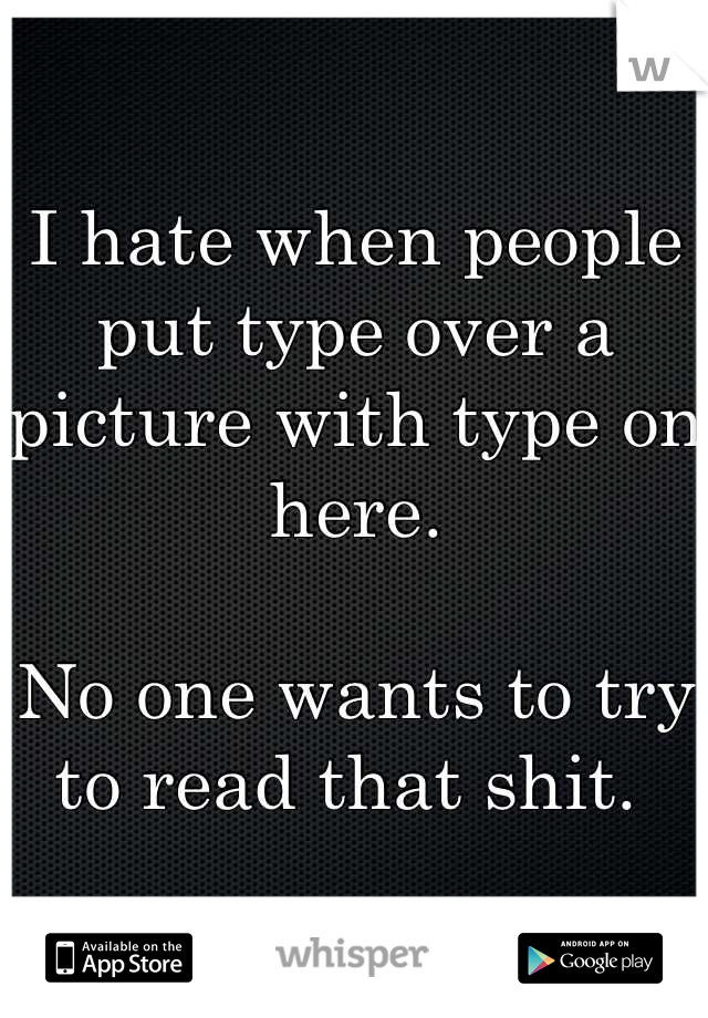 I hate when people put type over a picture with type on here.   No one wants to try to read that shit.