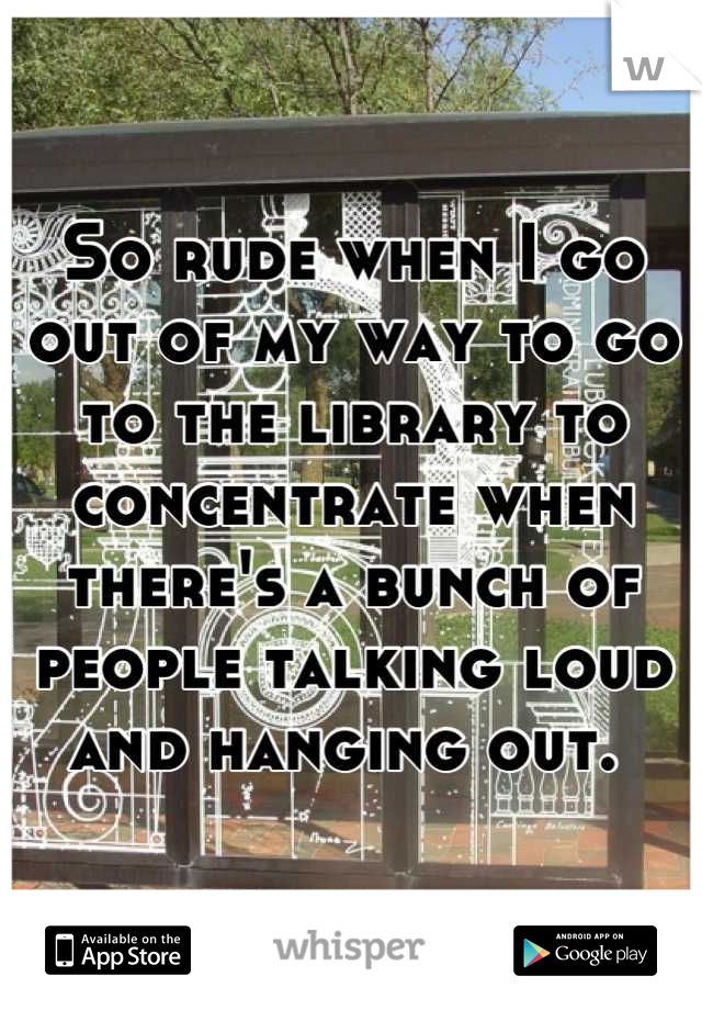 So rude when I go out of my way to go to the library to concentrate when there's a bunch of people talking loud and hanging out.