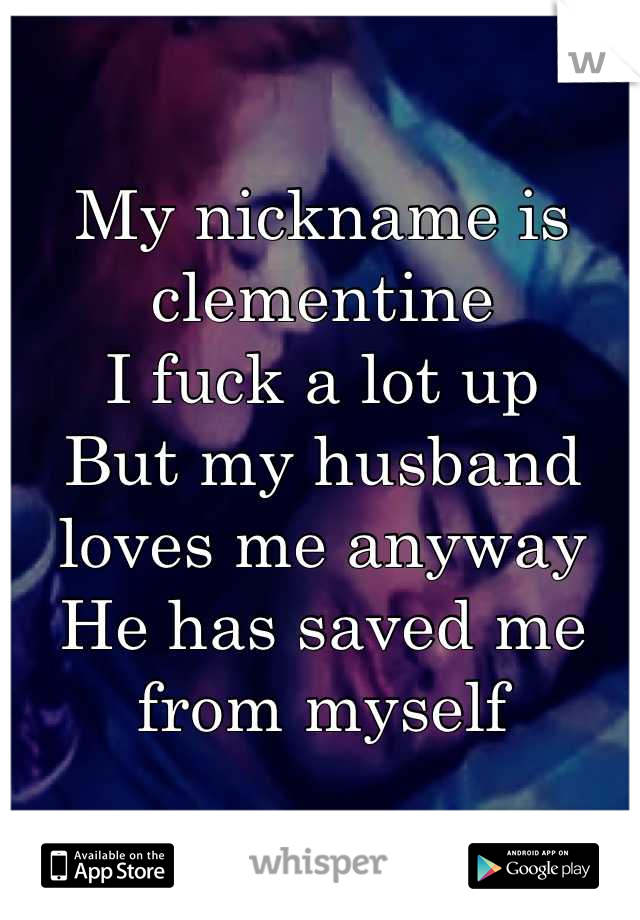 My nickname is clementine I fuck a lot up But my husband loves me anyway He has saved me from myself