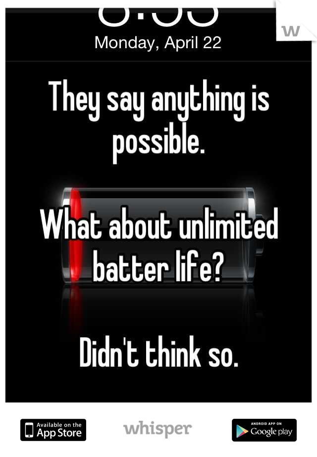 They say anything is possible.  What about unlimited batter life?  Didn't think so.