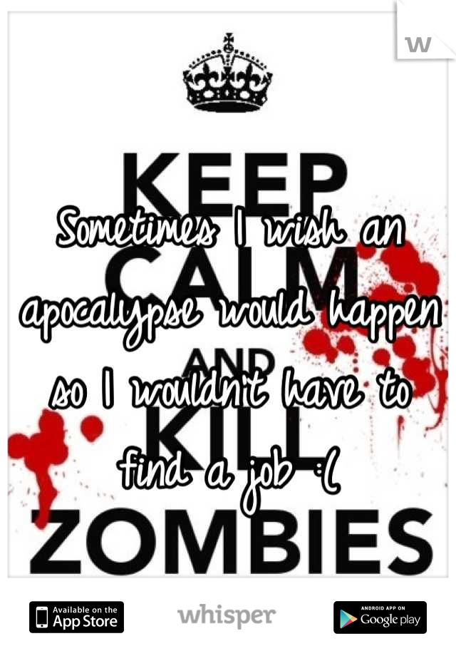 Sometimes I wish an apocalypse would happen so I wouldn't have to find a job :(
