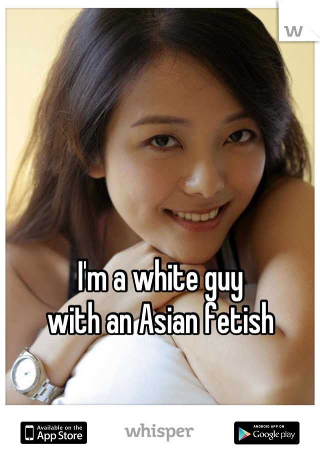 I'm a white guy with an Asian fetish