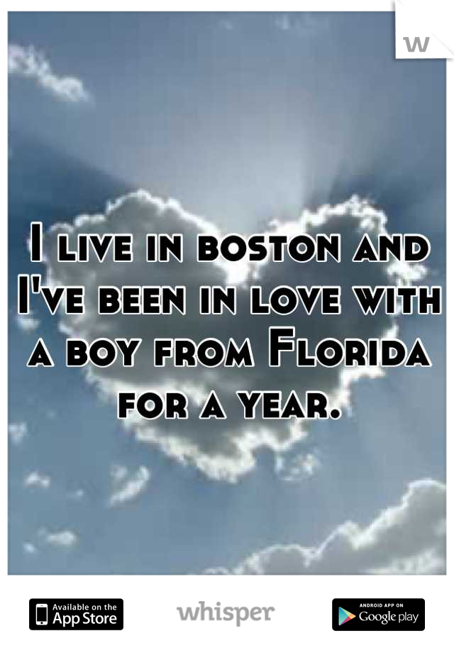 I live in boston and I've been in love with a boy from Florida for a year.