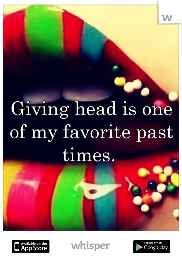 Giving head is one of my favorite past times.