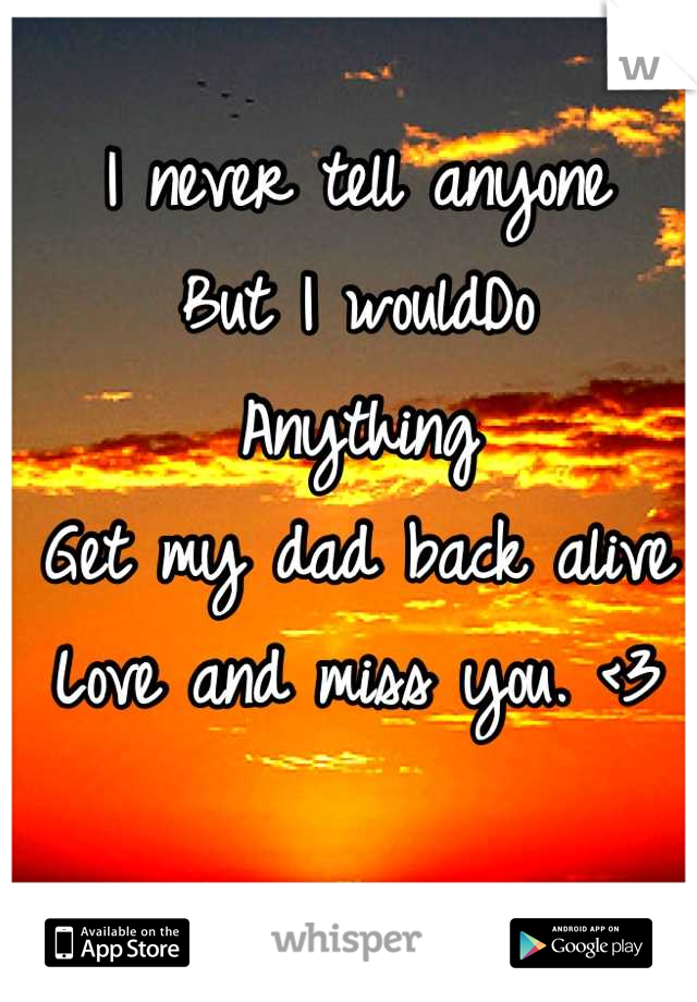 I never tell anyone But I wouldDo  Anything  Get my dad back alive Love and miss you. <3