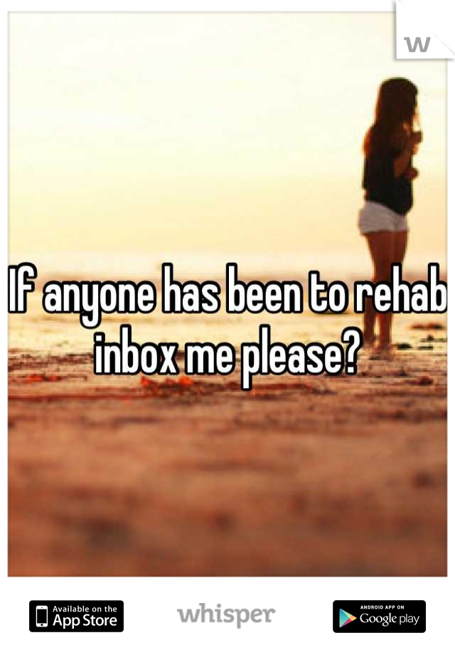 If anyone has been to rehab inbox me please?