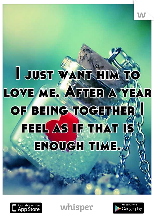 I just want him to love me. After a year of being together I feel as if that is enough time.