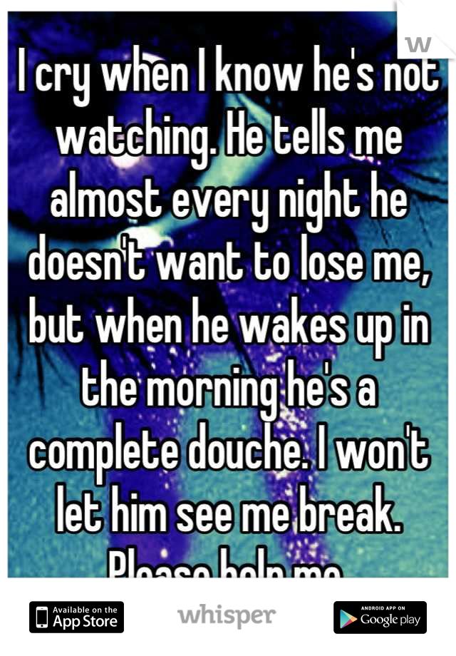 I cry when I know he's not watching. He tells me almost every night he doesn't want to lose me, but when he wakes up in the morning he's a complete douche. I won't let him see me break. Please help me.