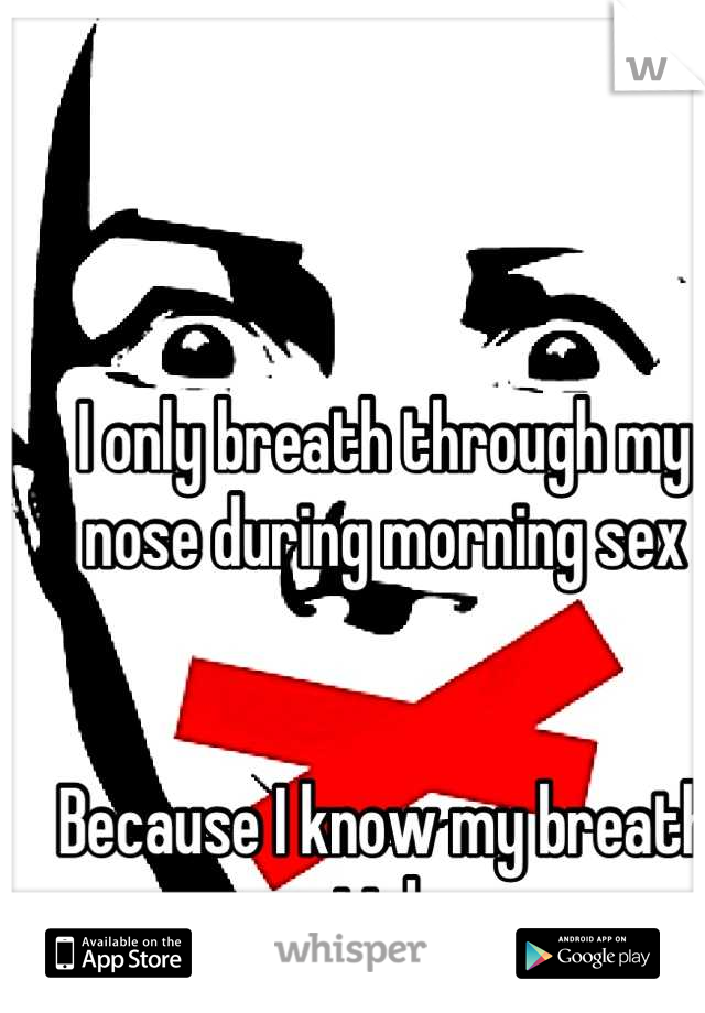 I only breath through my nose during morning sex   Because I know my breath stinks