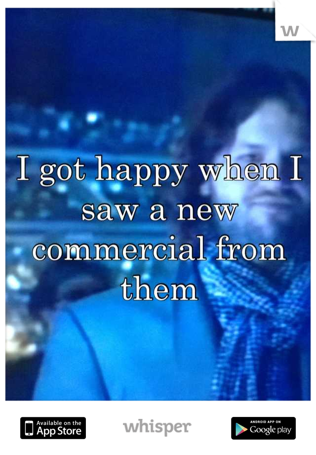 I got happy when I saw a new commercial from them