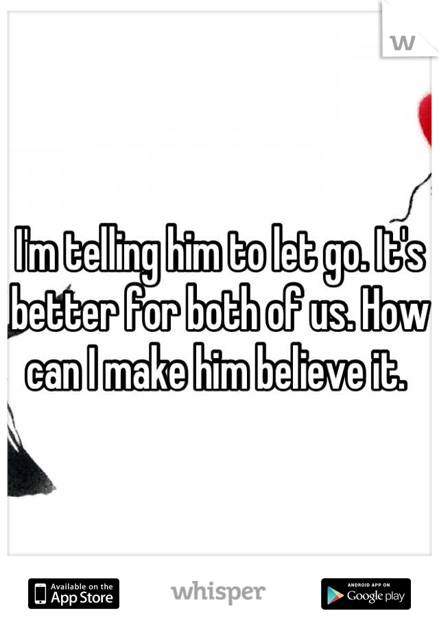 I'm telling him to let go. It's better for both of us. How can I make him believe it.