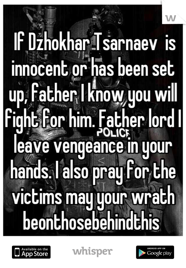 If Dzhokhar Tsarnaev  is innocent or has been set up, father I know you will fight for him. Father lord I leave vengeance in your hands. I also pray for the victims may your wrath beonthosebehindthis