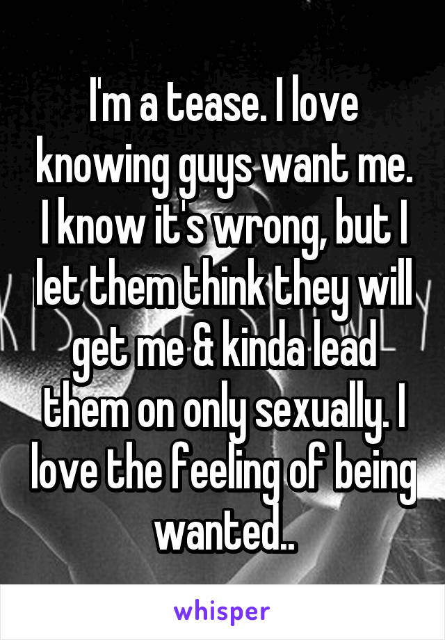 I'm a tease. I love knowing guys want me. I know it's wrong, but I let them think they will get me & kinda lead them on only sexually. I love the feeling of being wanted..