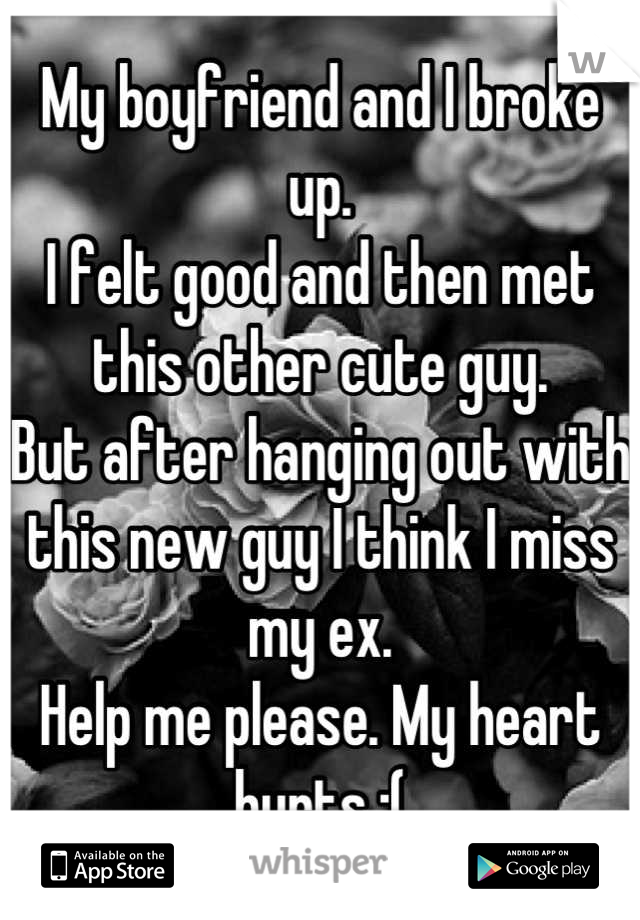 My boyfriend and I broke up.  I felt good and then met this other cute guy.  But after hanging out with this new guy I think I miss my ex.  Help me please. My heart hurts :(